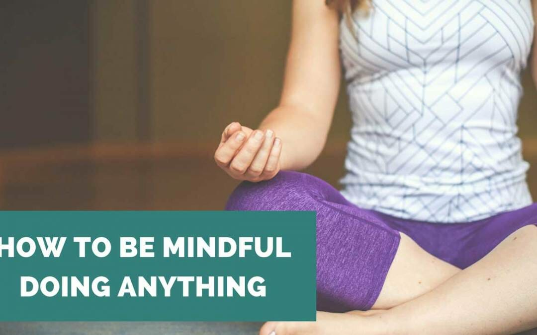 How to be Mindful Doing Anything